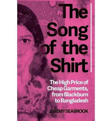 The Song of the Shirt The High Price of Cheap Garments, from Blackburn to Bangladesh
