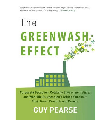 The Greenwash Effect Corporate Decision, Celebrity Environmentalists, and What Big Business Isn't Telling You about Their Green Products and Brands