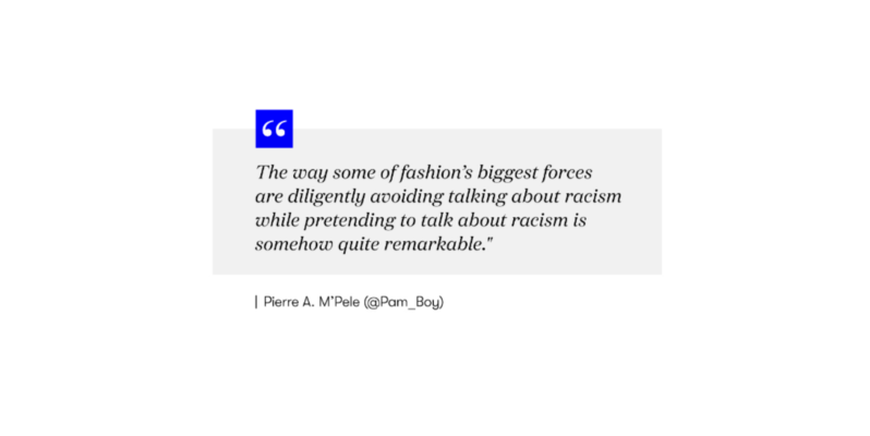 "Quote from Pierre A. M'Pele @Pam_Boy ""The way some of fashion's bggest forces are diligently avoiding talking about racism while pretending to talk about racism is somehow quite remarkable."""